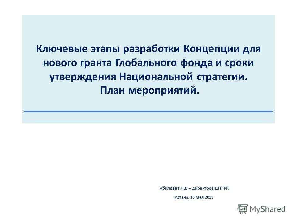 Ключевые этапы разработки Концепции для нового гранта Глобального фонда и сроки утверждения Национальной стратегии. План мероприятий. Абилдаев Т.Ш – директор НЦПТ РК Астана, 16 мая 2013