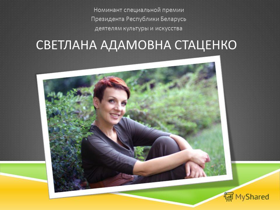СВЕТЛАНА АДАМОВНА СТАЦЕНКО Номинант специальной премии Президента Республики Беларусь деятелям культуры и искусства