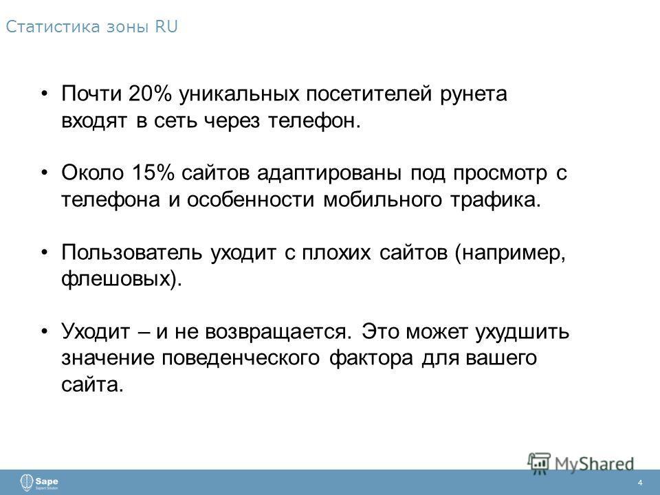 Статистика зоны RU 4 Почти 20% уникальных посетителей рунета входят в сеть через телефон. Около 15% сайтов адаптированы под просмотр с телефона и особенности мобильного трафика. Пользователь уходит с плохих сайтов (например, флешовых). Уходит – и не
