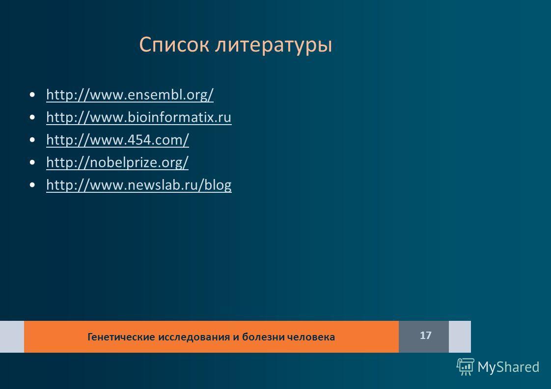 Список литературы http://www.ensembl.org/ http://www.bioinformatix.ru http://www.454.com/ http://nobelprize.org/ http://www.newslab.ru/blog Генетические исследования и болезни человека 17