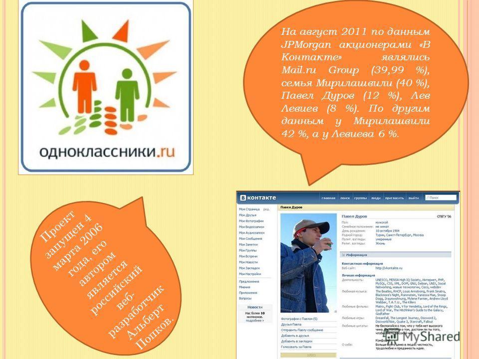 На август 2011 по данным JPMorgan акционерами «В Контакте» являлись Mail.ru Group (39,99 %), семья Мирилашвили (40 %), Павел Дуров (12 %), Лев Левиев (8 %). По другим данным у Мирилашвили 42 %, а у Левиева 6 %. Проект запущен 4 марта 2006 года, его а