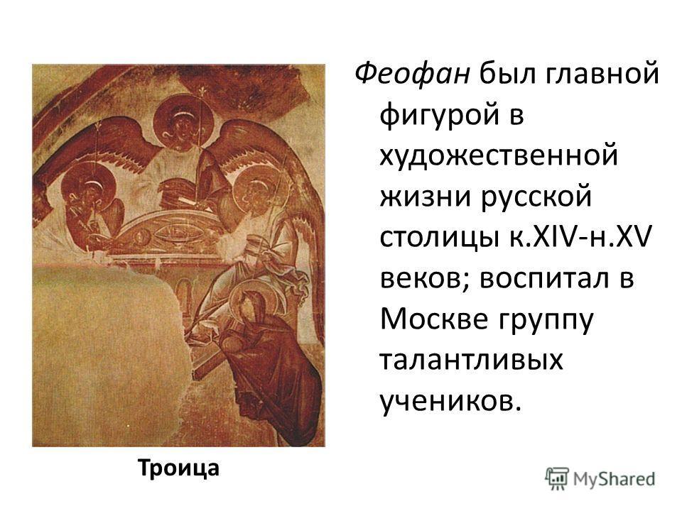 Троица Феофан был главной фигурой в художественной жизни русской столицы к.XIV-н.XV веков; воспитал в Москве группу талантливых учеников.
