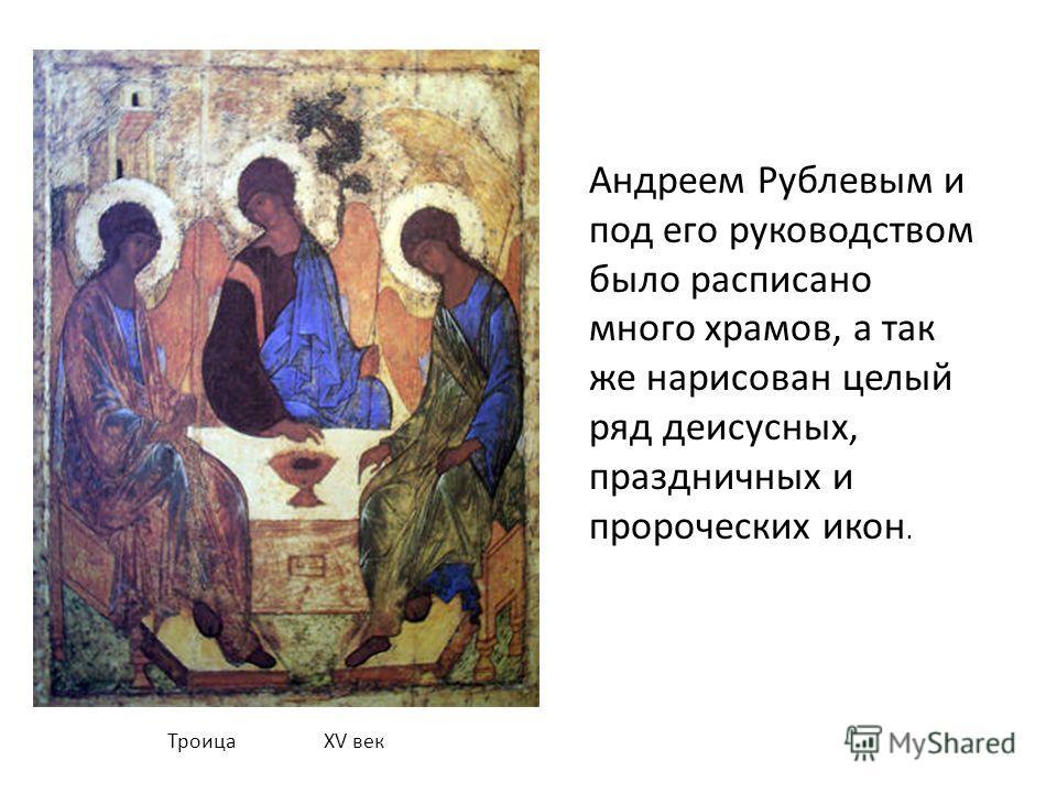 Троица XV век Андреем Рублевым и под его руководством было расписано много храмов, а так же нарисован целый ряд деисусных, праздничных и пророческих икон.
