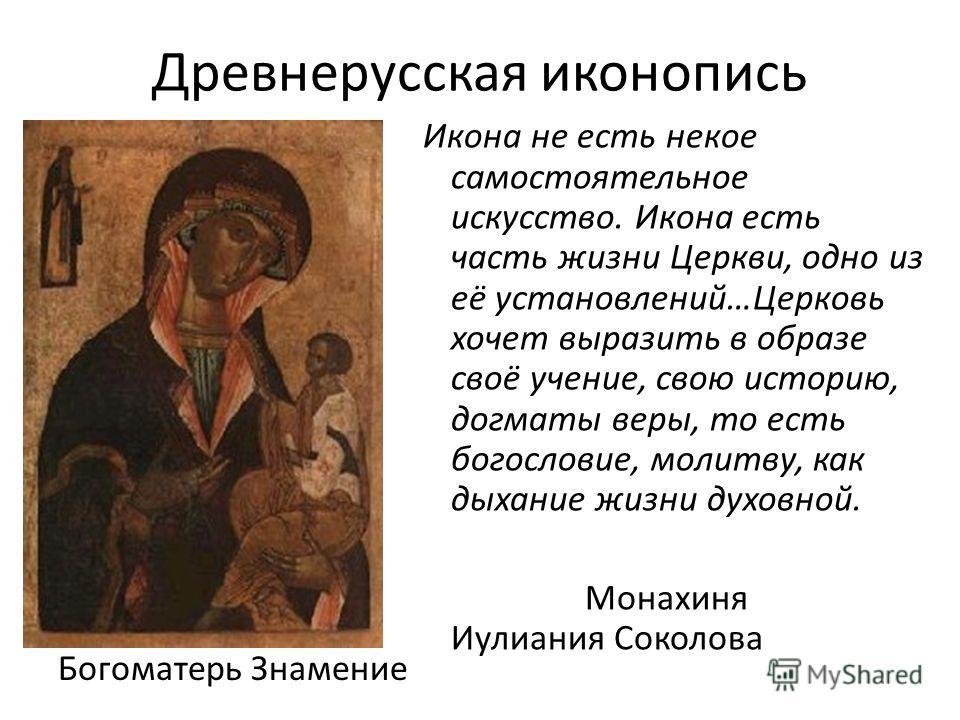 Древнерусская иконопись Богоматерь Знамение Икона не есть некое самостоятельное искусство. Икона есть часть жизни Церкви, одно из её установлений…Церковь хочет выразить в образе своё учение, свою историю, догматы веры, то есть богословие, молитву, ка