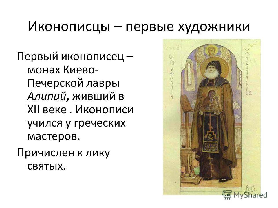 Иконописцы – первые художники Первый иконописец – монах Киево- Печерской лавры Алипий, живший в XII веке. Иконописи учился у греческих мастеров. Причислен к лику святых.