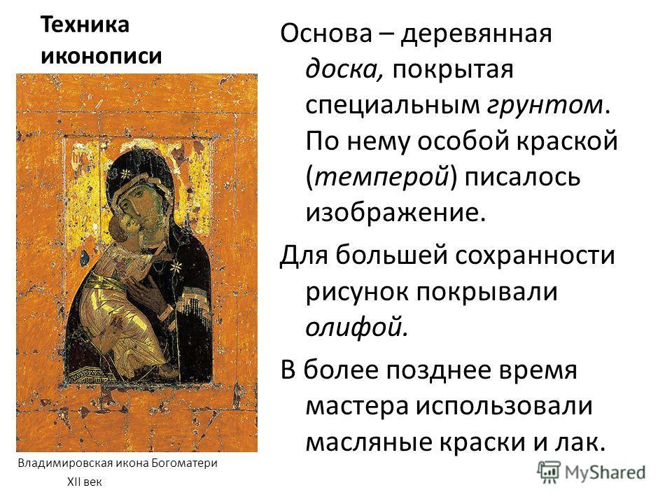 Техника иконописи Владимировская икона Богоматери XII век Основа – деревянная доска, покрытая специальным грунтом. По нему особой краской (темперой) писалось изображение. Для большей сохранности рисунок покрывали олифой. В более позднее время мастера