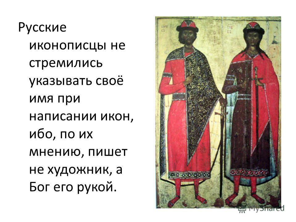 Русские иконописцы не стремились указывать своё имя при написании икон, ибо, по их мнению, пишет не художник, а Бог его рукой.