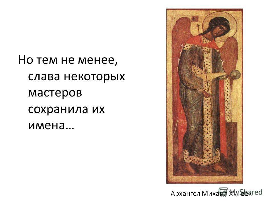 Архангел Михаил XVI век Но тем не менее, слава некоторых мастеров сохранила их имена…