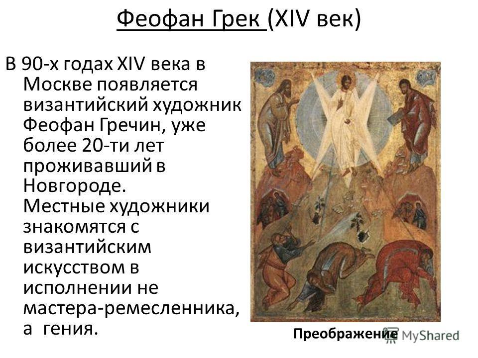 Феофан Грек (XIV век) В 90-х годах XIV века в Москве появляется византийский художник Феофан Гречин, уже более 20-ти лет проживавший в Новгороде. Местные художники знакомятся с византийским искусством в исполнении не мастера-ремесленника, а гения. Пр