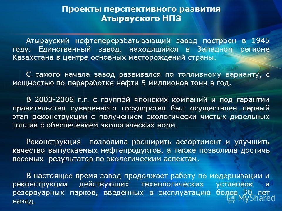 Проекты перспективного развития Атырауского НПЗ Атырауский нефтеперерабатывающий завод построен в 1945 году. Единственный завод, находящийся в Западном регионе Казахстана в центре основных месторождений страны. С самого начала завод развивался по топ