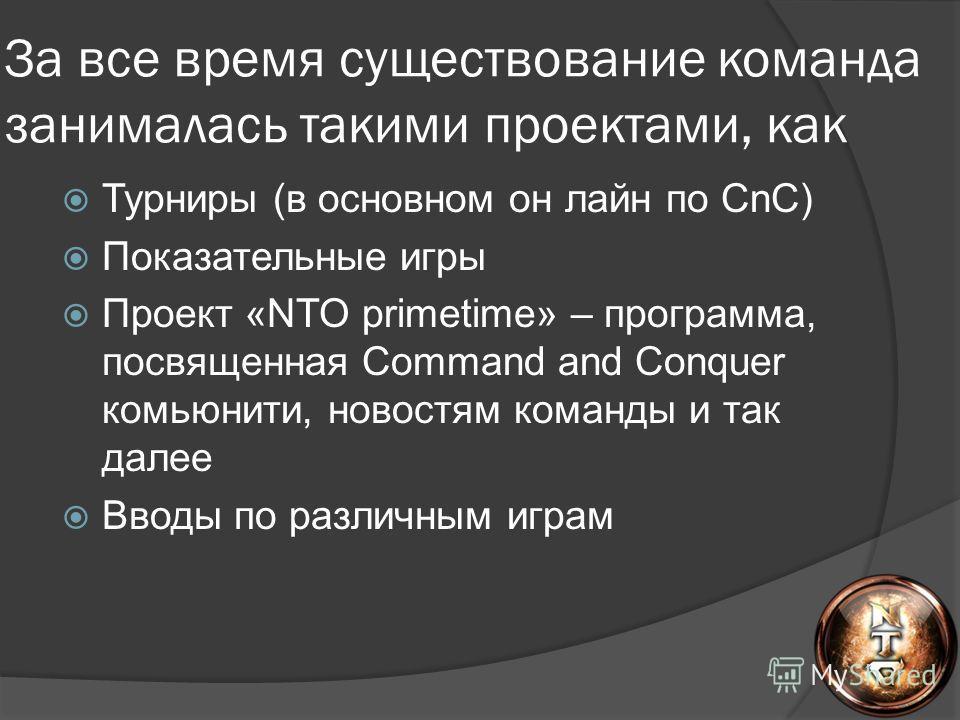 За все время существование команда занималась такими проектами, как Турниры (в основном он лайн по CnC) Показательные игры Проект «NTO primetime» – программа, посвященная Command and Conquer комьюнити, новостям команды и так далее Вводы по различным