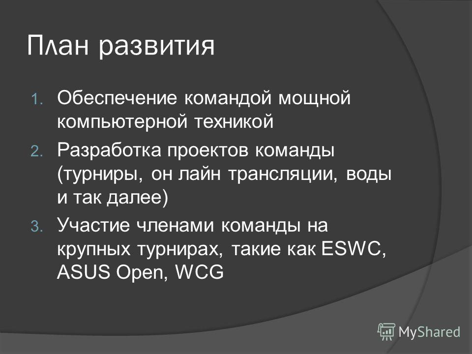 План развития 1. Обеспечение командой мощной компьютерной техникой 2. Разработка проектов команды (турниры, он лайн трансляции, воды и так далее) 3. Участие членами команды на крупных турнирах, такие как ESWC, ASUS Open, WCG