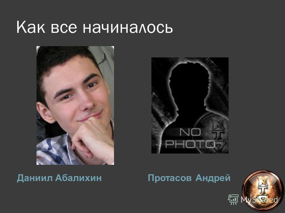 Как все начиналось Даниил АбалихинПротасов Андрей
