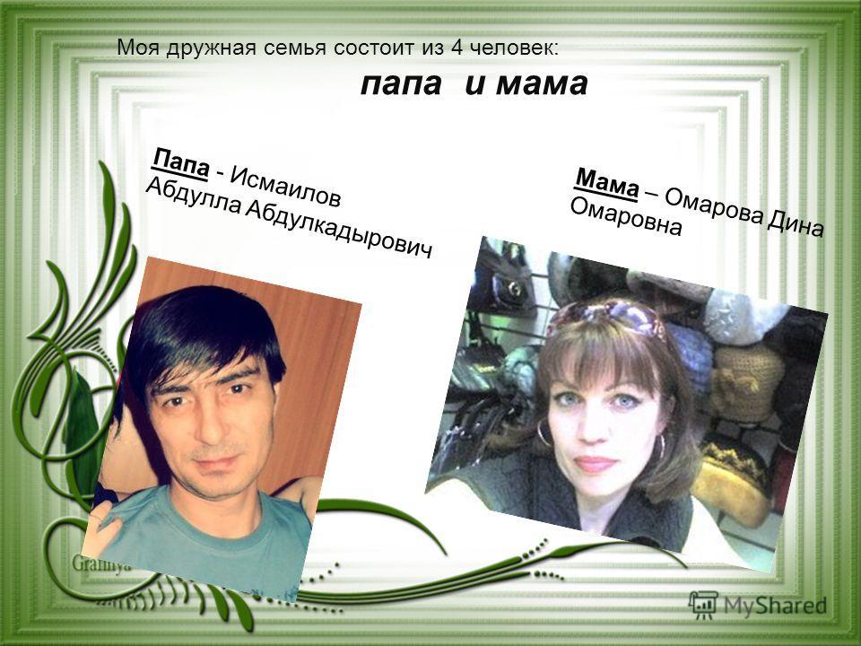 Моя дружная семья состоит из 4 человек: папа и мама Папа - Исмаилов Абдулла Абдулкадырович Мама – Омарова Дина Омаровна