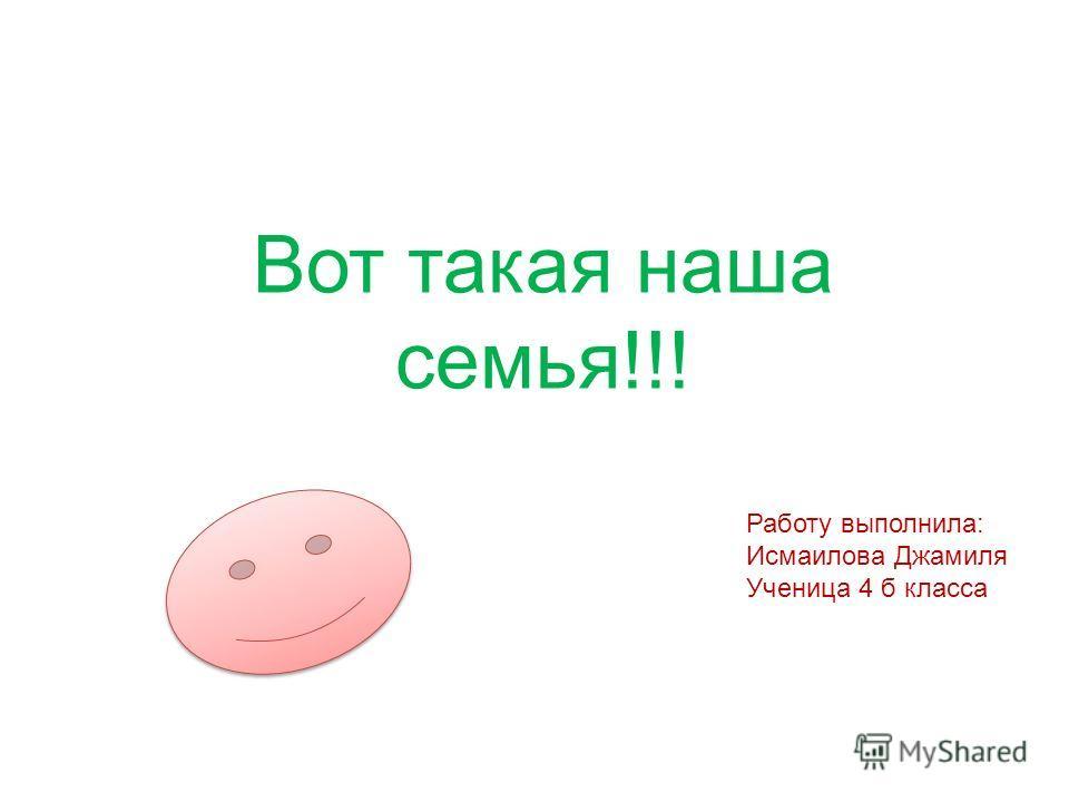 Работу выполнила: Исмаилова Джамиля Ученица 4 б класса Вот такая наша семья!!!