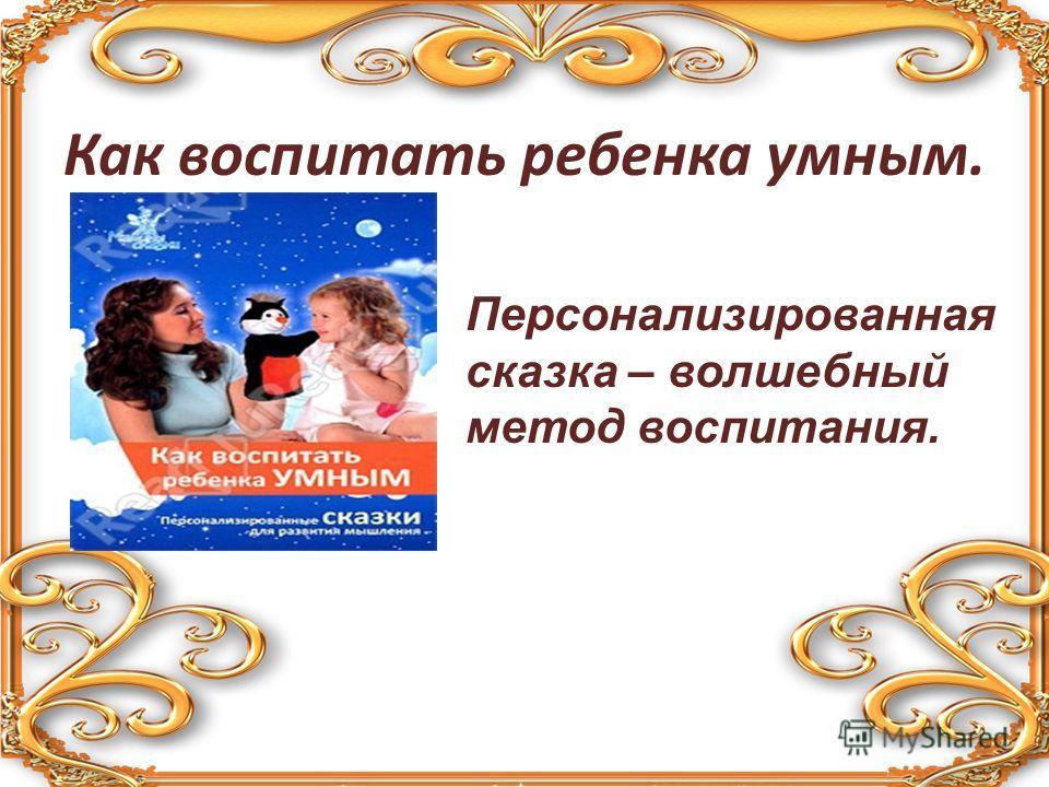 Как воспитать ребенка умным. Персонализированная сказка – волшебный метод воспитания.