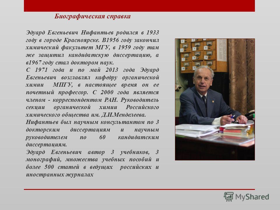 Биографическая справка Эдуард Евгеньевич Нифантьев родился в 1933 году в городе Красноярске. В1956 году закончил химический факультет МГУ, в 1959 году там же защитил кандидатскую диссертацию, а в1967 году стал доктором наук. С 1971 года и по май 2013
