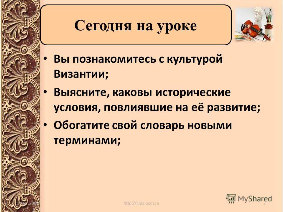 Вы познакомитесь с культурой Византии; Выясните, каковы исторические условия, повлиявшие на её развитие; Обогатите свой словарь новыми терминами; Сегодня на уроке