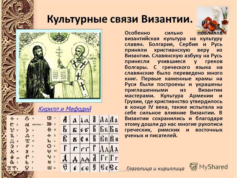 Особенно сильно повлияла византийская культура на культуру славян. Болгария, Сербия и Русь приняли христианскую веру из Византии. Славянскую азбуку на Русь принесли учившиеся у греков болгары. С греческого языка на славянские было переведено много кн