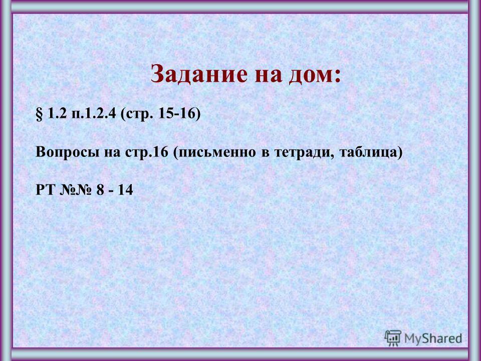 Задание на дом: § 1.2 п.1.2.4 (стр. 15-16) Вопросы на стр.16 (письменно в тетради, таблица) РТ 8 - 14