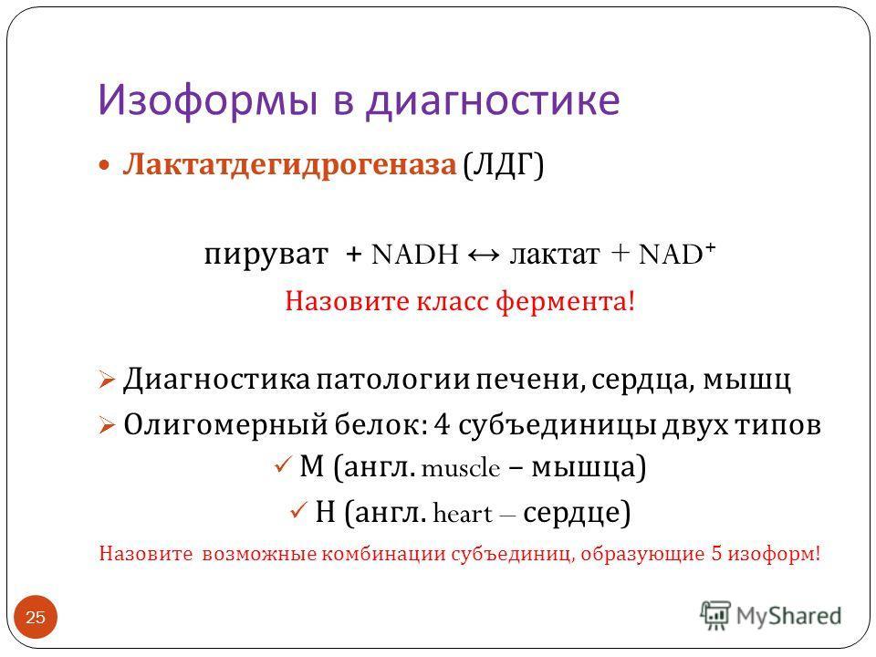 Изоформы в диагностике 25 Лактатдегидрогеназа ( ЛДГ ) пируват + NADH лактат + NAD + Назовите класс фермента ! Диагностика патологии печени, сердца, мышц Олигомерный белок : 4 субъединицы двух типов М ( англ. muscle – мышца ) Н ( англ. heart – сердце