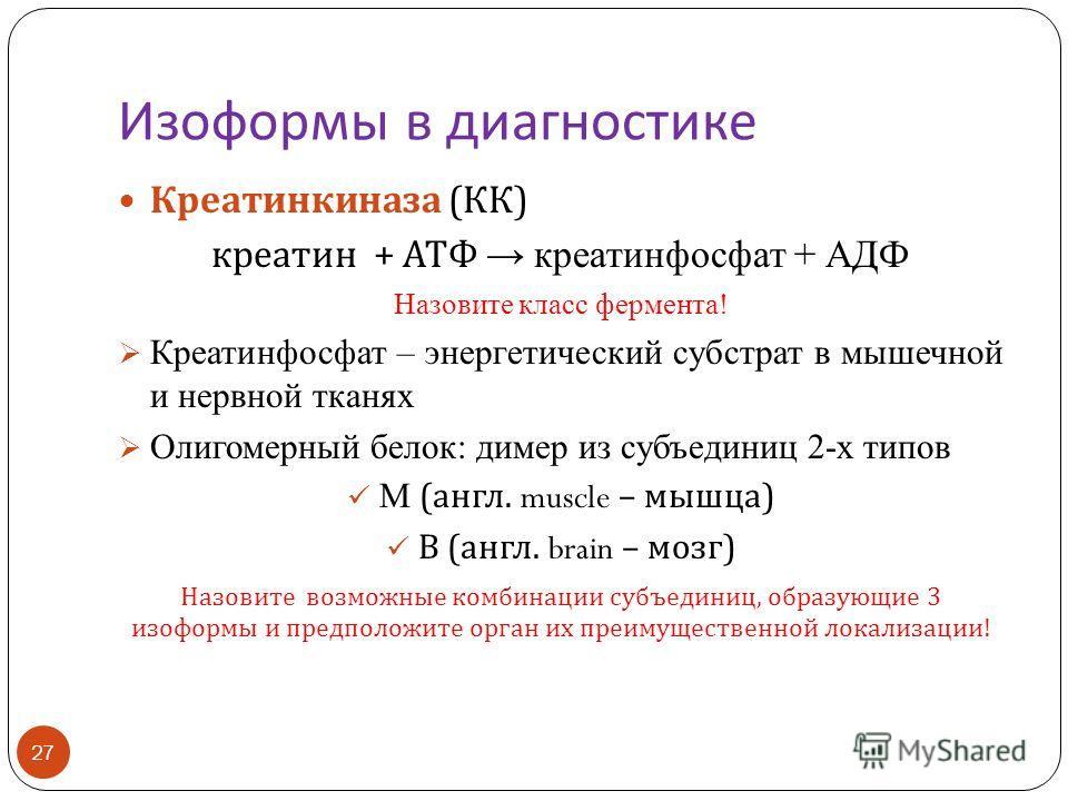 Изоформы в диагностике 27 Креатинкиназа ( КК ) креатин + АТФ креатинфосфат + АДФ Назовите класс фермента! Креатинфосфат – энергетический субстрат в мышечной и нервной тканях Олигомерный белок: димер из субъединиц 2-х типов М ( англ. muscle – мышца )