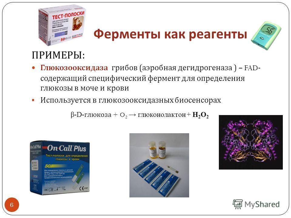 Ферменты как реагенты ПРИМЕРЫ : Глюкозооксидаза грибов ( аэробная дегидрогеназа ) – FAD- содержащий специфический фермент для определения глюкозы в моче и крови Используется в глюкозооксидазных биосенсорах β-D- глюкоза + O 2 глюконолактон + Н 2 О 2 6