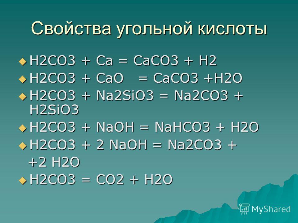 Свойства угольной кислоты H2CO3 + Ca = CaCO3 + H2 H2CO3 + Ca = CaCO3 + H2 H2CO3 + CaO = CaCO3 +H2O H2CO3 + CaO = CaCO3 +H2O H2CO3 + Na2SiO3 = Na2CO3 + H2SiO3 H2CO3 + Na2SiO3 = Na2CO3 + H2SiO3 H2CO3 + NaOH = NaHCO3 + H2O H2CO3 + NaOH = NaHCO3 + H2O H2