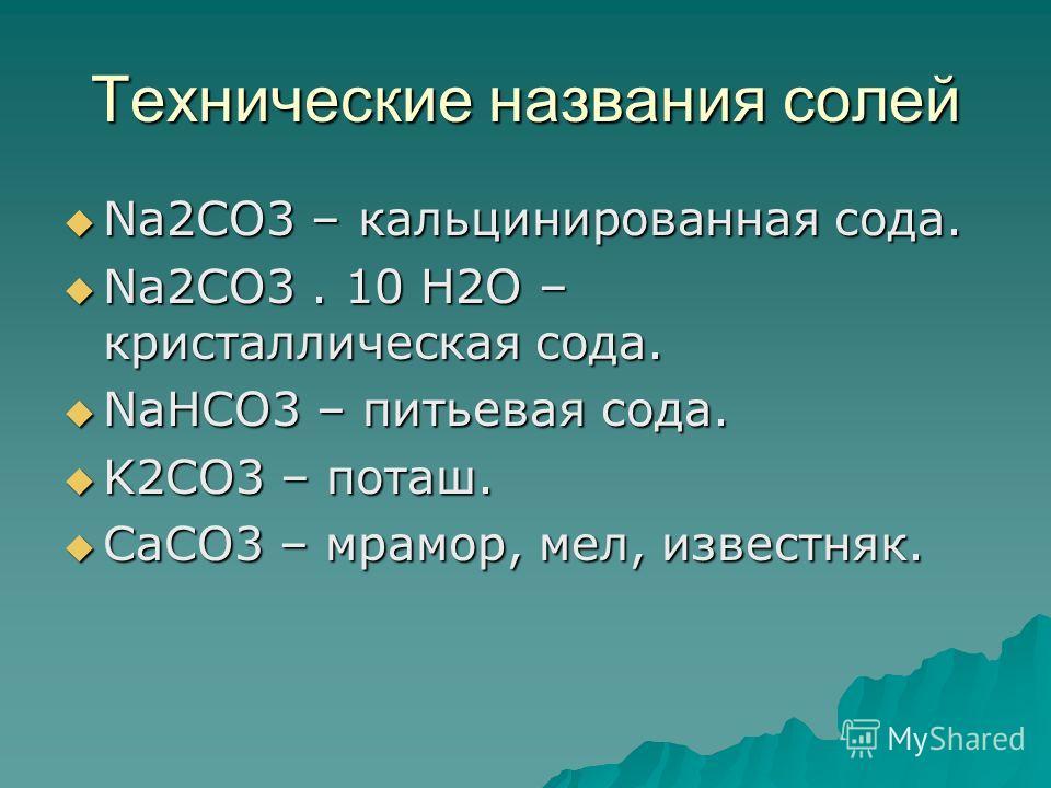 Технические названия солей Na2CO3 – кальцинированная сода. Na2CO3 – кальцинированная сода. Na2CO3. 10 H2O – кристаллическая сода. Na2CO3. 10 H2O – кристаллическая сода. NaHCO3 – питьевая сода. NaHCO3 – питьевая сода. K2CO3 – поташ. K2CO3 – поташ. CaC