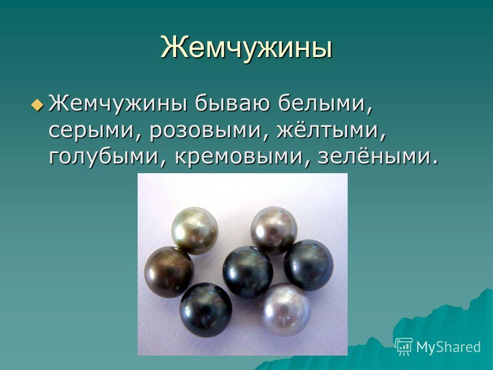 Жемчужины Жемчужины бываю белыми, серыми, розовыми, жёлтыми, голубыми, кремовыми, зелёными. Жемчужины бываю белыми, серыми, розовыми, жёлтыми, голубыми, кремовыми, зелёными.