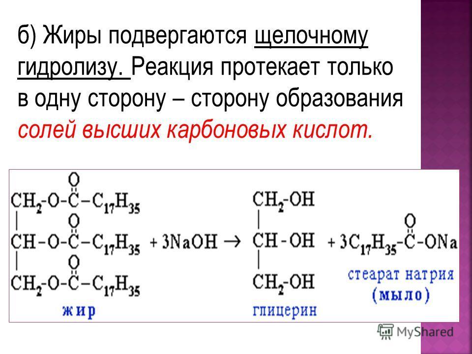 б) Жиры подвергаются щелочному гидролизу. Реакция протекает только в одну сторону – сторону образования солей высших карбоновых кислот.