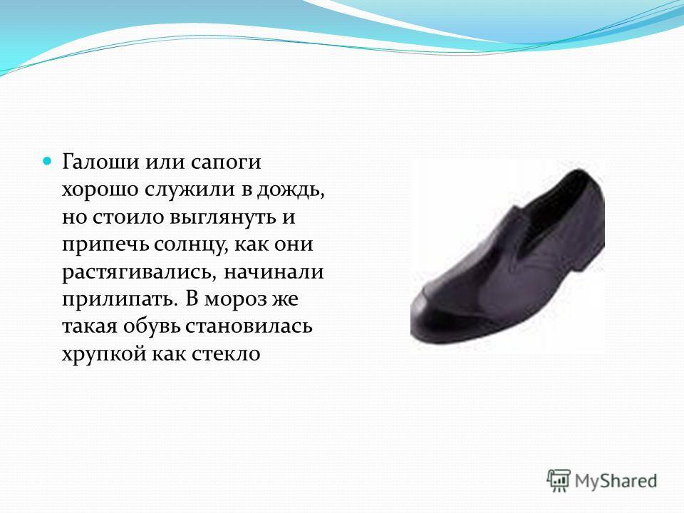Галоши или сапоги хорошо служили в дождь, но стоило выглянуть и припечь солнцу, как они растягивались, начинали прилипать. В мороз же такая обувь становилась хрупкой как стекло