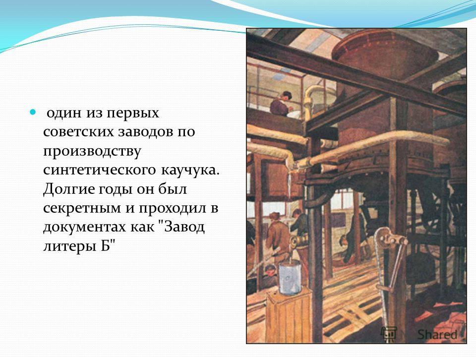 один из первых советских заводов по производству синтетического каучука. Долгие годы он был секретным и проходил в документах как Завод литеры Б