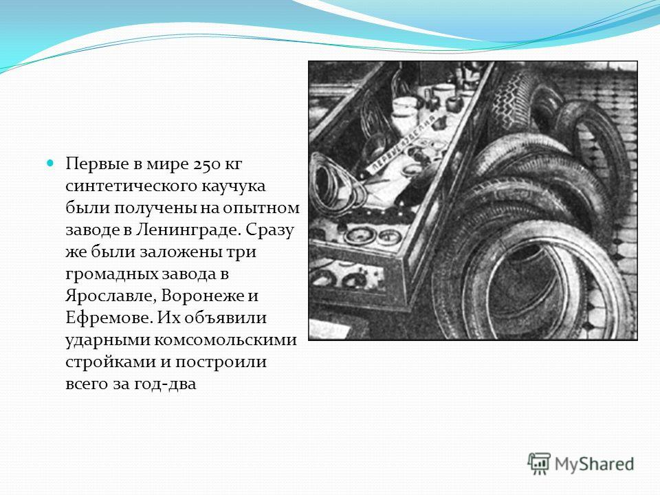 Первые в мире 250 кг синтетического каучука были получены на опытном заводе в Ленинграде. Сразу же были заложены три громадных завода в Ярославле, Воронеже и Ефремове. Их объявили ударными комсомольскими стройками и построили всего за год-два