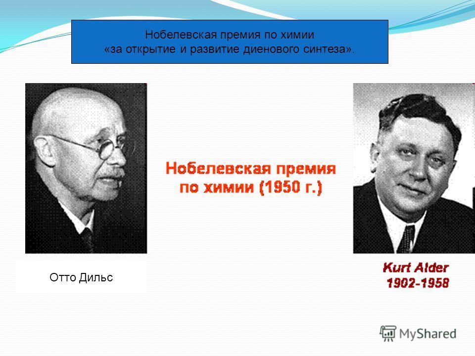 Отто Дильс Нобелевская премия по химии «за открытие и развитие диенового синтеза».