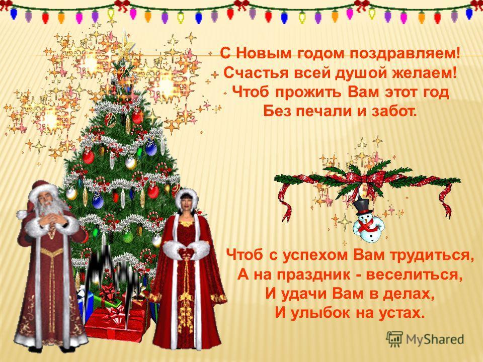 Чтоб с успехом Вам трудиться, А на праздник - веселиться, И удачи Вам в делах, И улыбок на устах. С Новым годом поздравляем! Счастья всей душой желаем! Чтоб прожить Вам этот год Без печали и забот.