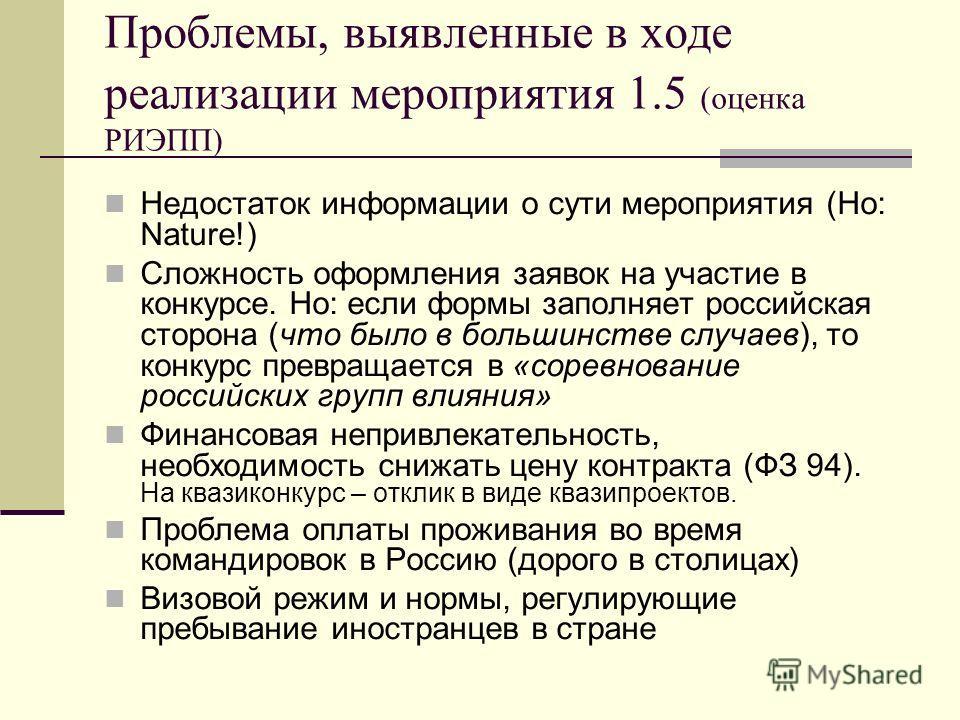 Проблемы, выявленные в ходе реализации мероприятия 1.5 (оценка РИЭПП) Недостаток информации о сути мероприятия (Но: Nature!) Сложность оформления заявок на участие в конкурсе. Но: если формы заполняет российская сторона (что было в большинстве случае