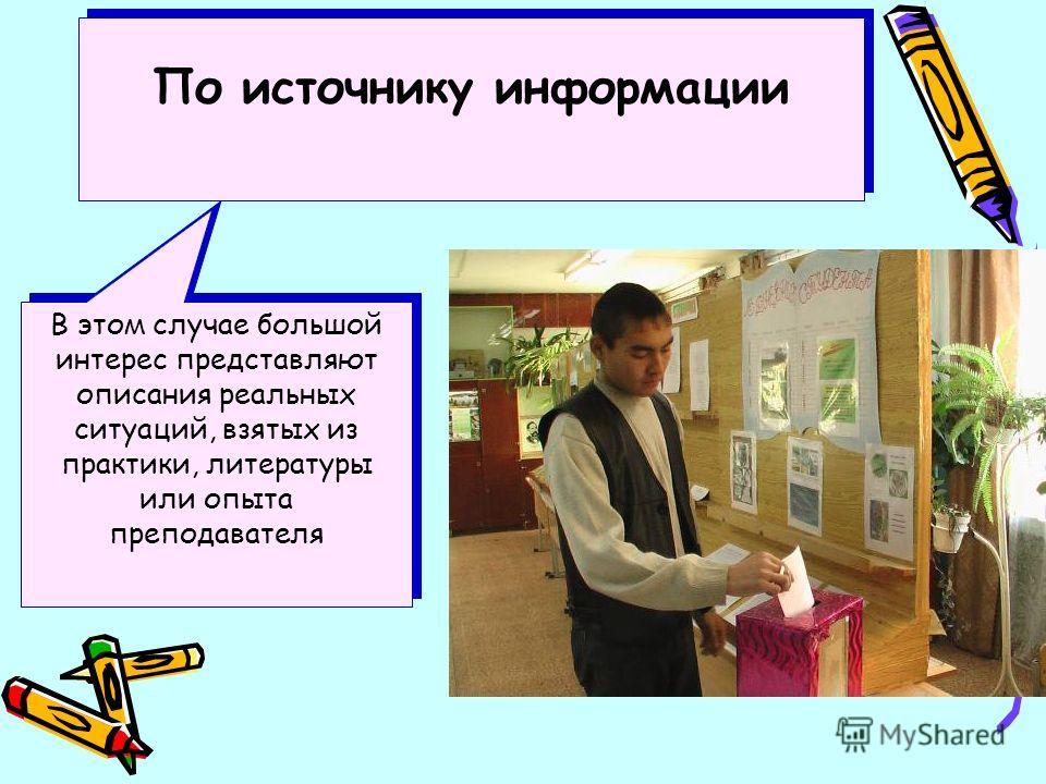 По источнику информации В этом случае большой интерес представляют описания реальных ситуаций, взятых из практики, литературы или опыта преподавателя