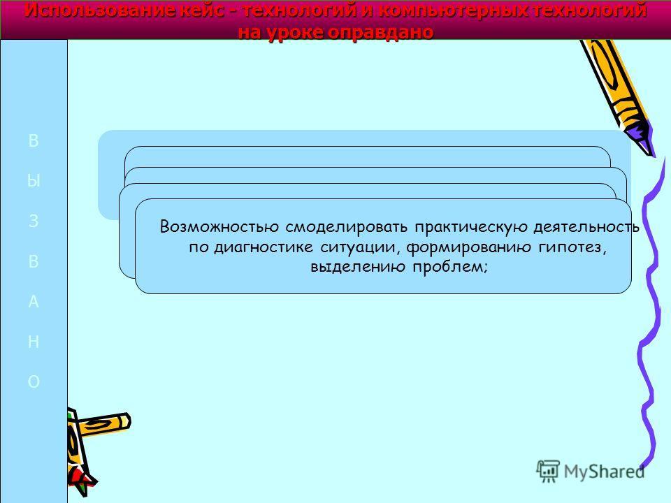 Использование кейс - технологий и компьютерных технологий на уроке оправдано ВЫЗВАНОВЫЗВАНО Развитием аналитических и практических умений, творческих и коммуникативных умений; возможностью представления в мультимедийной форме уникальных информационны
