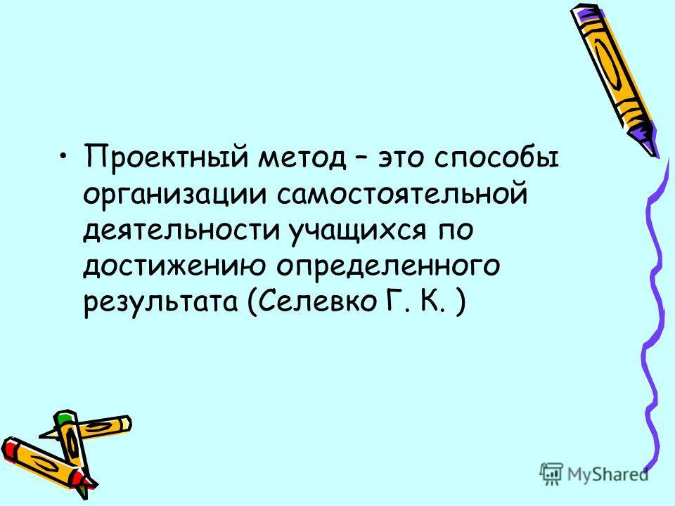 Проектный метод – это способы организации самостоятельной деятельности учащихся по достижению определенного результата (Селевко Г. К. )