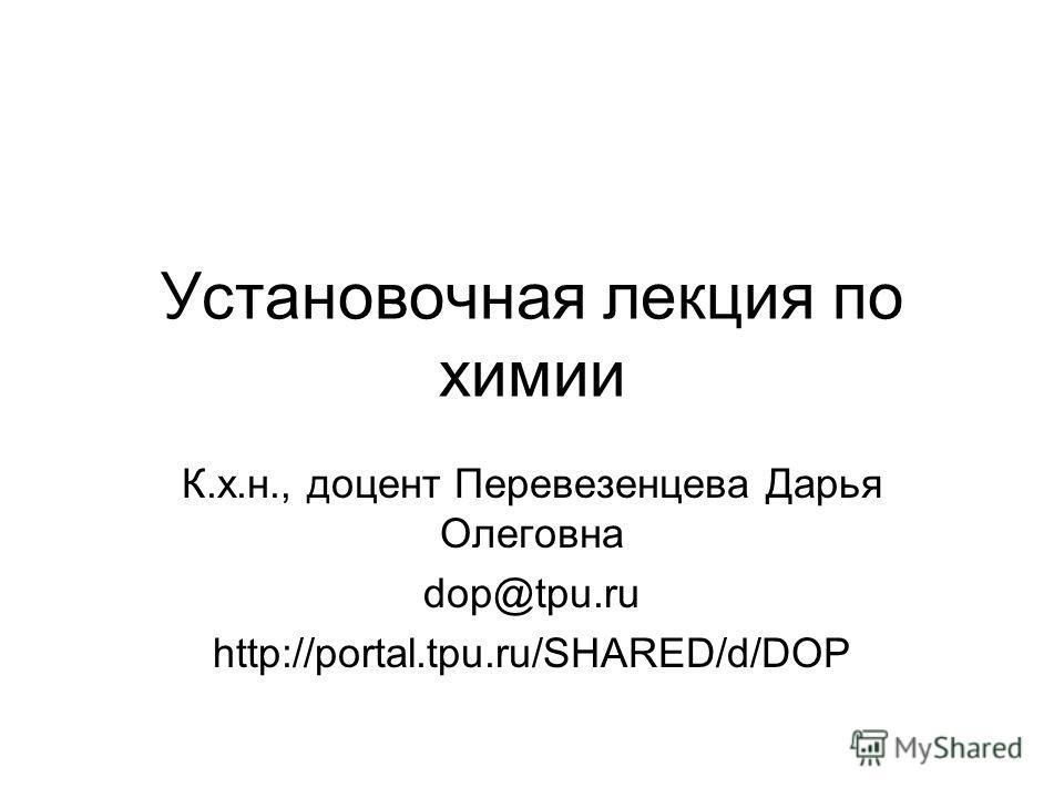Установочная лекция по химии К.х.н., доцент Перевезенцева Дарья Олеговна dop@tpu.ru http://portal.tpu.ru/SHARED/d/DOP