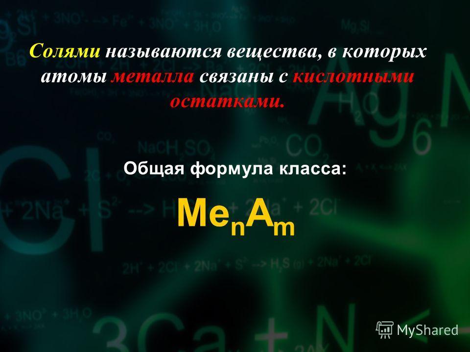 Солями называются вещества, в которых атомы металла связаны с кислотными остатками. Общая формула класса: Me n A m