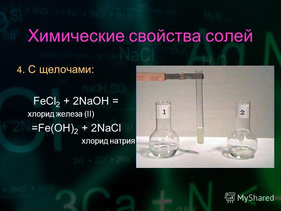 Химические свойства солей 4. С щелочами: FeCl 2 + 2NaOH = хлорид железа (II) =Fe(OH) 2 + 2NaCl хлорид натрия