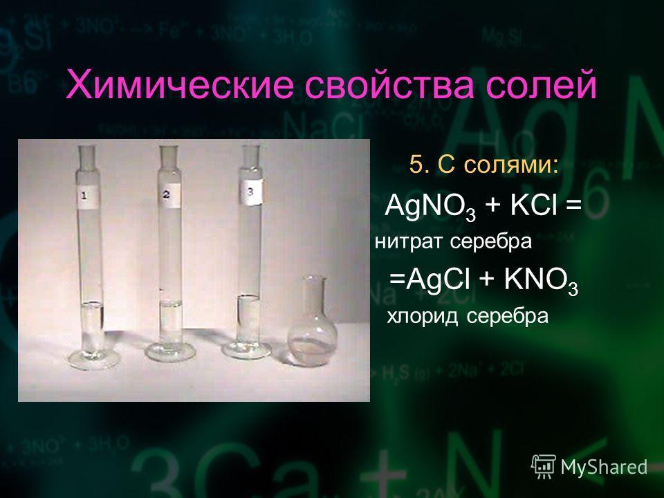 Химические свойства солей 5. С солями: AgNO 3 + KCl = нитрат серебра =AgCl + KNO 3 хлорид серебра