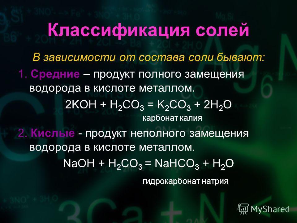 Классификация солей В зависимости от состава соли бывают: 1. Средние – продукт полного замещения водорода в кислоте металлом. 2KOH + H 2 CO 3 = K 2 CO 3 + 2H 2 O карбонат калия 2. Кислые - продукт неполного замещения водорода в кислоте металлом. NaOH