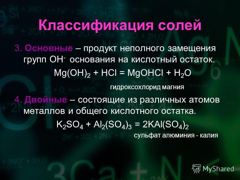 3. Основные – продукт неполного замещения групп OH - основания на кислотный остаток. Mg(OH) 2 + HCl = MgOHCl + H 2 O гидроксохлорид магния 4. Двойные – состоящие из различных атомов металлов и общего кислотного остатка. K 2 SO 4 + Al 2 (SO 4 ) 3 = 2K