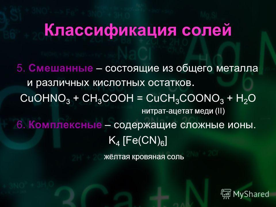 Классификация солей 5. Смешанные – состоящие из общего металла и различных кислотных остатков. CuOHNO 3 + CH 3 COOH = CuCH 3 COONO 3 + H 2 O нитрат-ацетат меди (II) 6. Комплексные – содержащие сложные ионы. K 4 [Fe(CN) 6 ] жёлтая кровяная соль