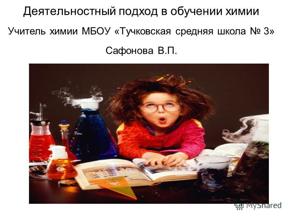 Деятельностный подход в обучении химии Учитель химии МБОУ «Тучковская средняя школа 3» Сафонова В.П.