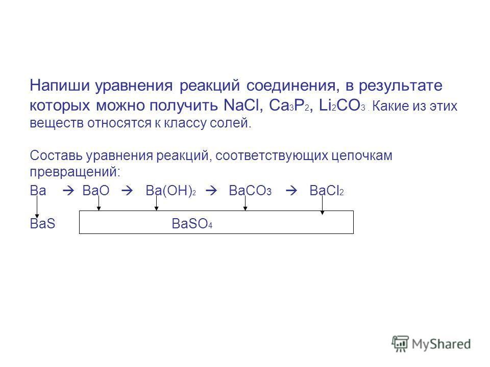Напиши уравнения реакций соединения, в результате которых можно получить NaCl, Ca 3 P 2, Li 2 CO 3. Какие из этих веществ относятся к классу солей. Составь уравнения реакций, соответствующих цепочкам превращений: Ba BaO Ba(OH) 2 BaCO 3 BaCl 2 BaS BaS