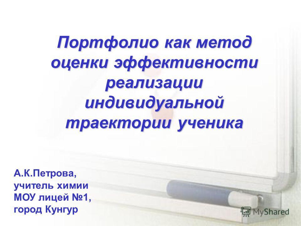 Портфолио как метод оценки эффективности реализации индивидуальной траектории ученика А.К.Петрова, учитель химии МОУ лицей 1, город Кунгур